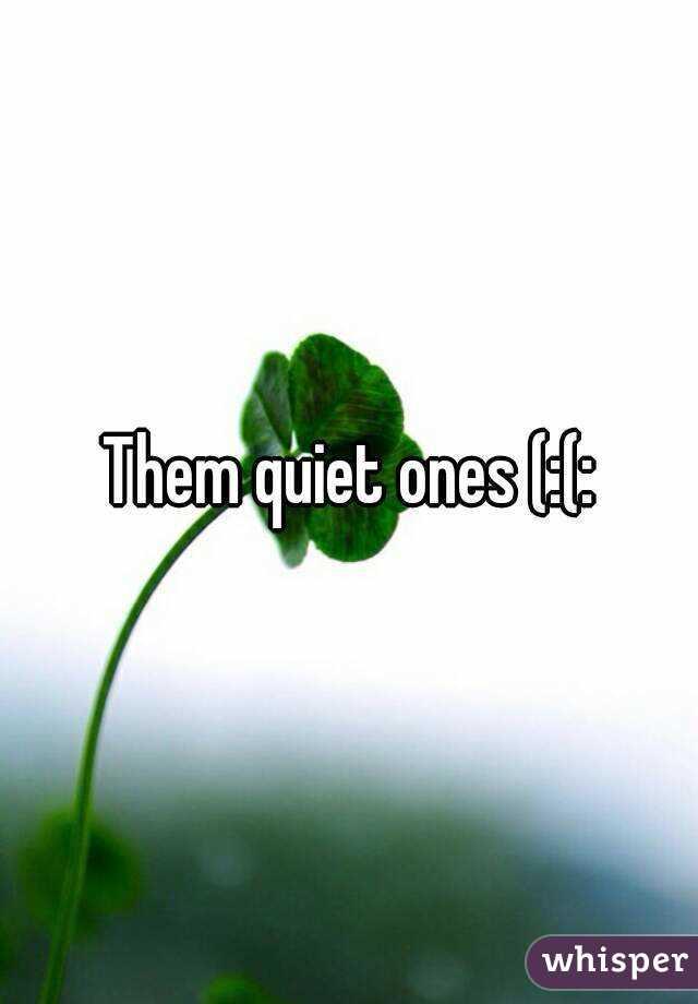 Them quiet ones (:(: