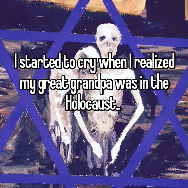 I started to cry when I realized my great grandpa was in the Holocaust..