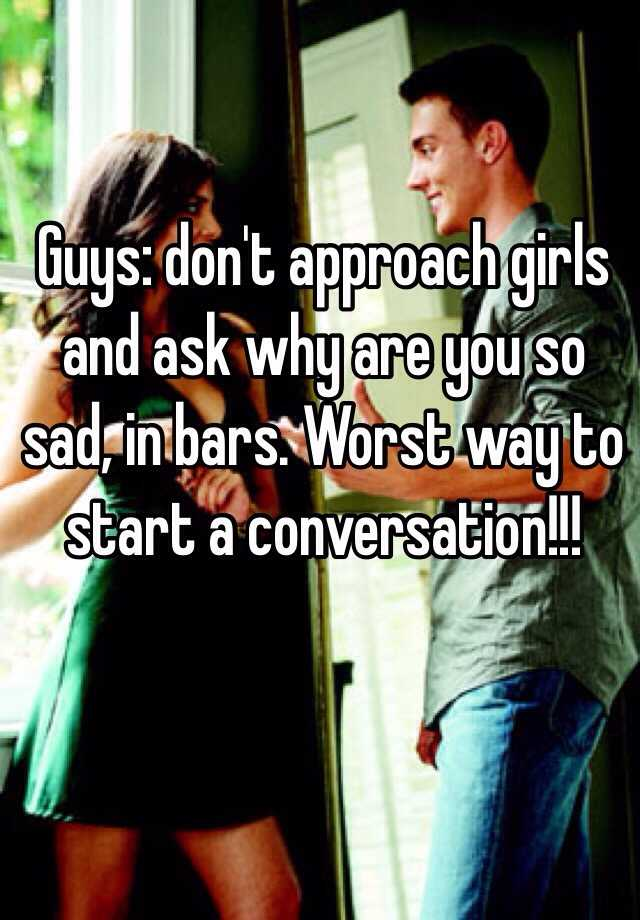 Guys dont approach girls and ask why are you so sad in bars guys dont approach girls and ask why are you so sad in bars worst way to start a conversation ccuart Choice Image