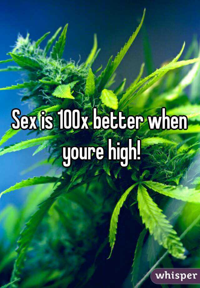 Sex is better when your high