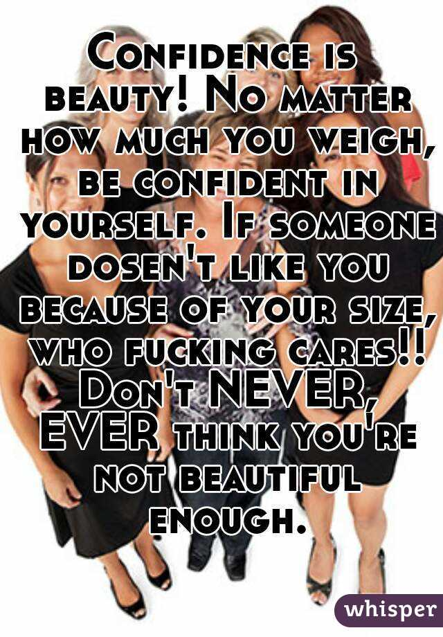 Confidence is beauty! No matter how much you weigh, be confident in yourself. If someone dosen't like you because of your size, who fucking cares!! Don't NEVER, EVER think you're not beautiful enough.
