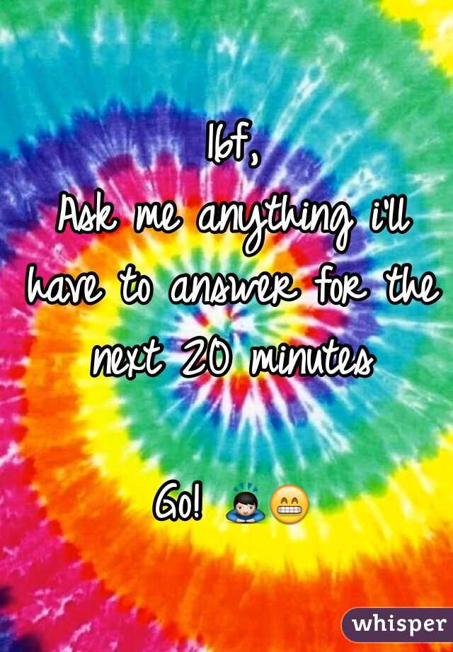 16f,  Ask me anything i'll have to answer for the next 20 minutes  Go! 🙇😁
