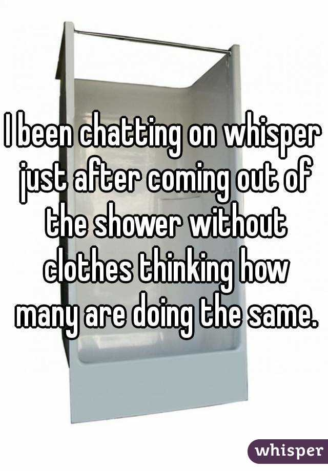 I been chatting on whisper just after coming out of the shower without clothes thinking how many are doing the same.