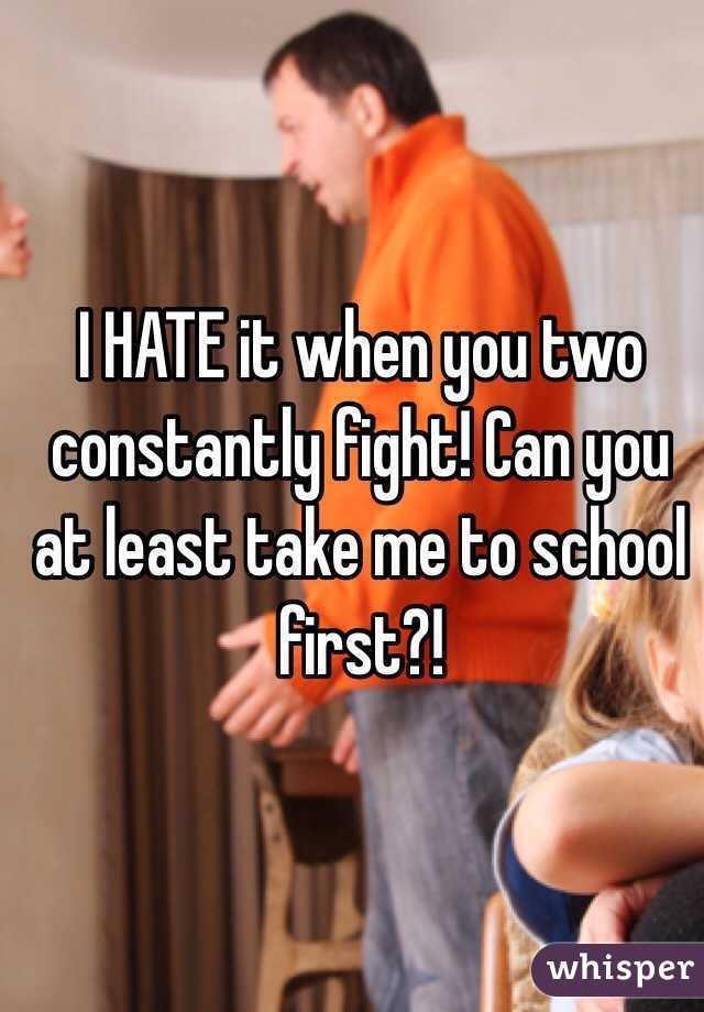 I HATE it when you two constantly fight! Can you at least take me to school first?!
