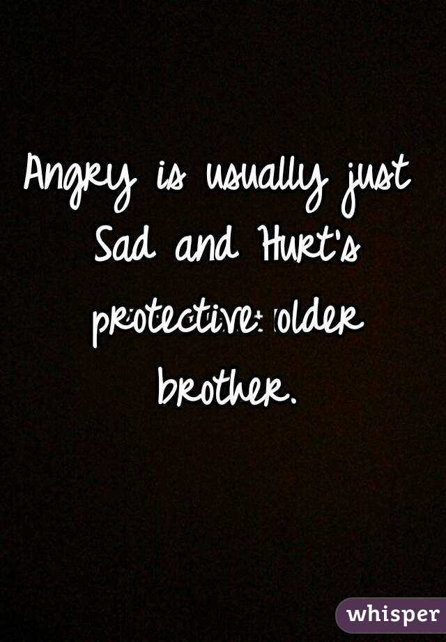 Angry is usually just Sad and Hurt's protective older brother.