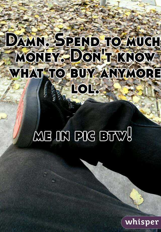 Damn. Spend to much money. Don't know what to buy anymore lol.   me in pic btw!