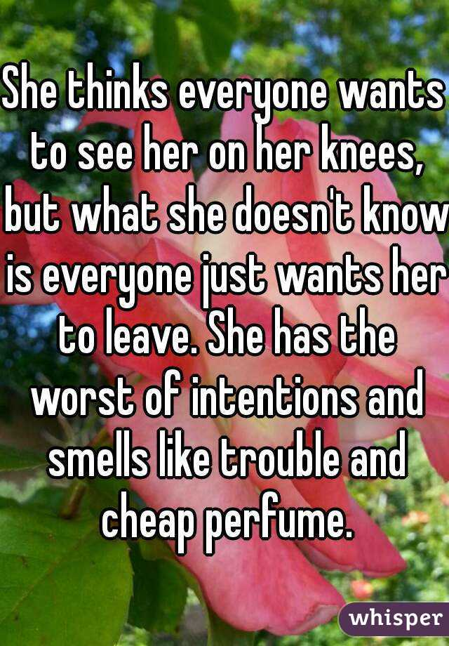 She thinks everyone wants to see her on her knees, but what she doesn't know is everyone just wants her to leave. She has the worst of intentions and smells like trouble and cheap perfume.