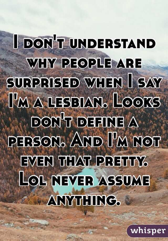 I don't understand why people are surprised when I say I'm a lesbian. Looks don't define a person. And I'm not even that pretty. Lol never assume anything.