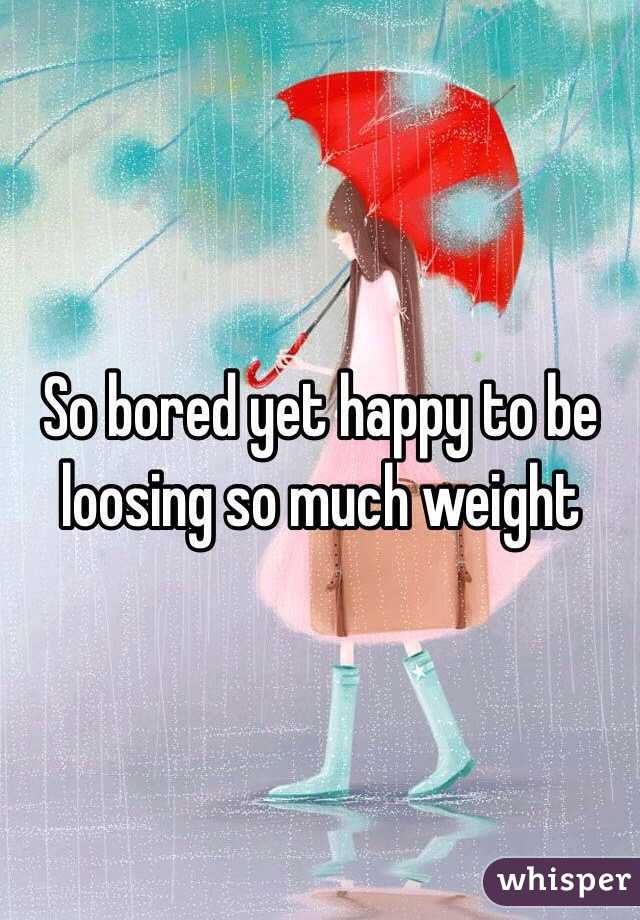 So bored yet happy to be loosing so much weight