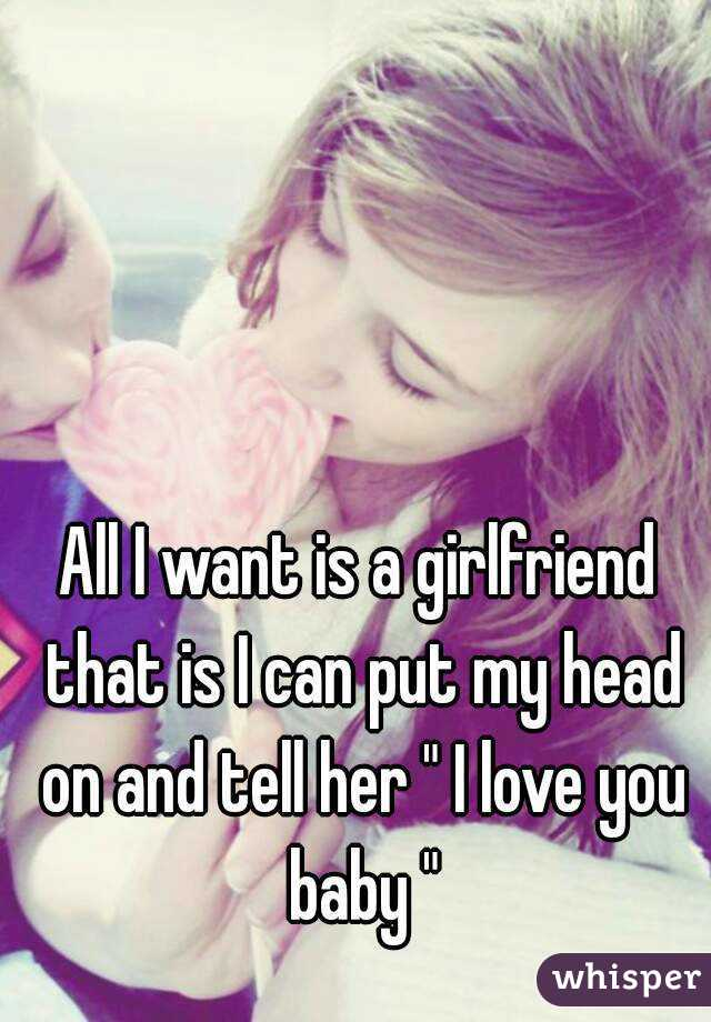 """All I want is a girlfriend that is I can put my head on and tell her """" I love you baby """""""