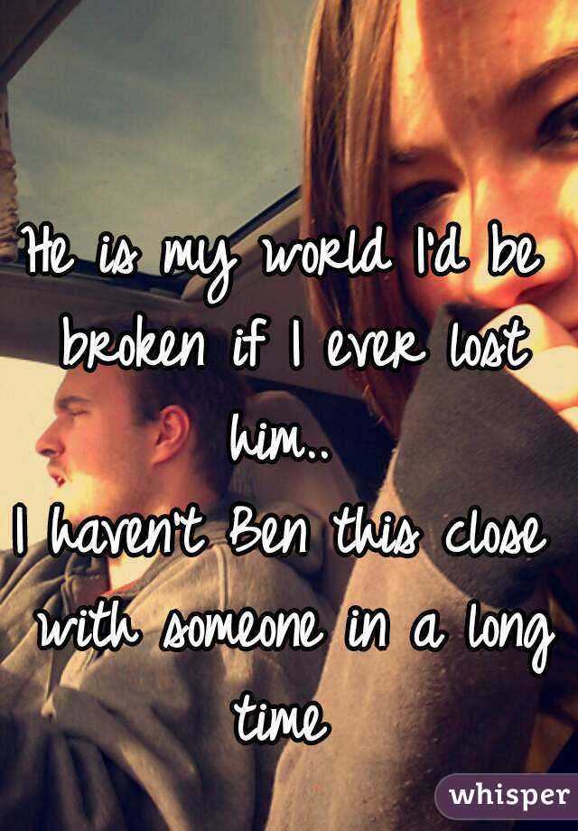 He is my world I'd be broken if I ever lost him..  I haven't Ben this close with someone in a long time