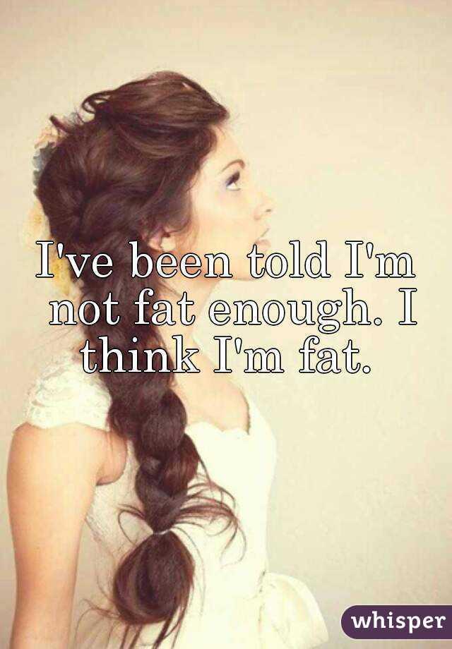 I've been told I'm not fat enough. I think I'm fat.