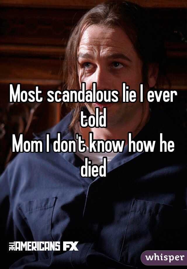 Most scandalous lie I ever told Mom I don't know how he died