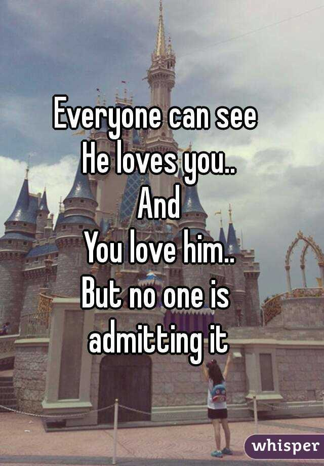 Everyone can see  He loves you.. And You love him.. But no one is  admitting it