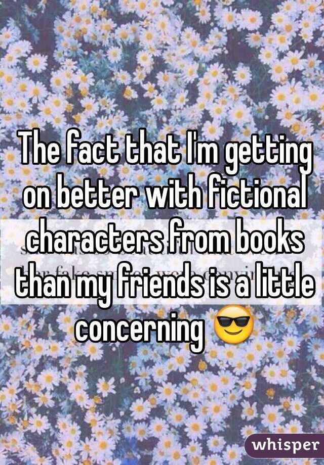 The fact that I'm getting on better with fictional characters from books than my friends is a little concerning 😎