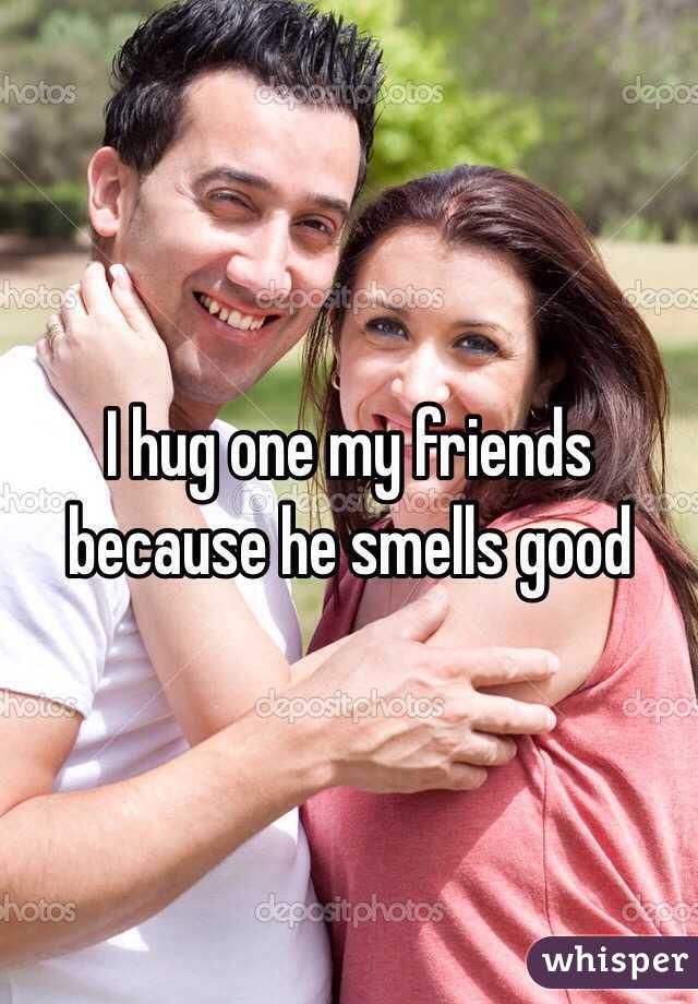 I hug one my friends because he smells good