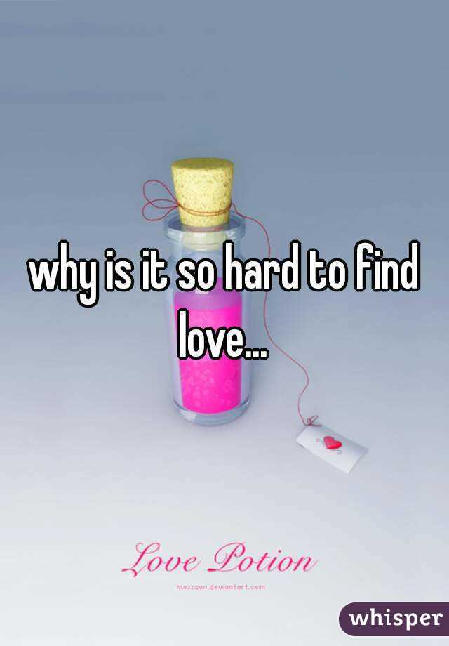 why is it so hard to find love...
