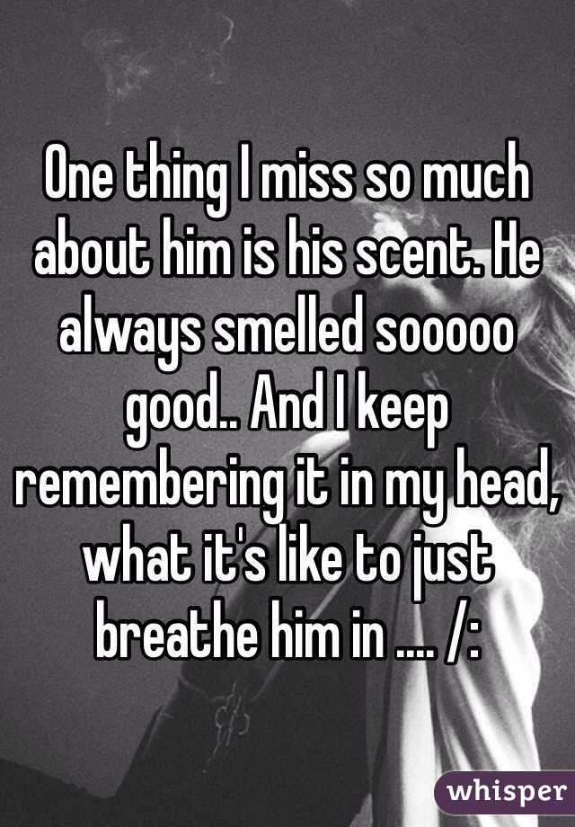 One thing I miss so much about him is his scent. He always smelled sooooo good.. And I keep remembering it in my head, what it's like to just breathe him in .... /: