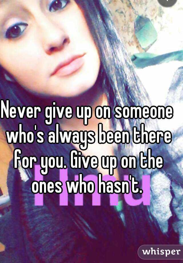 Never give up on someone who's always been there for you. Give up on the ones who hasn't.