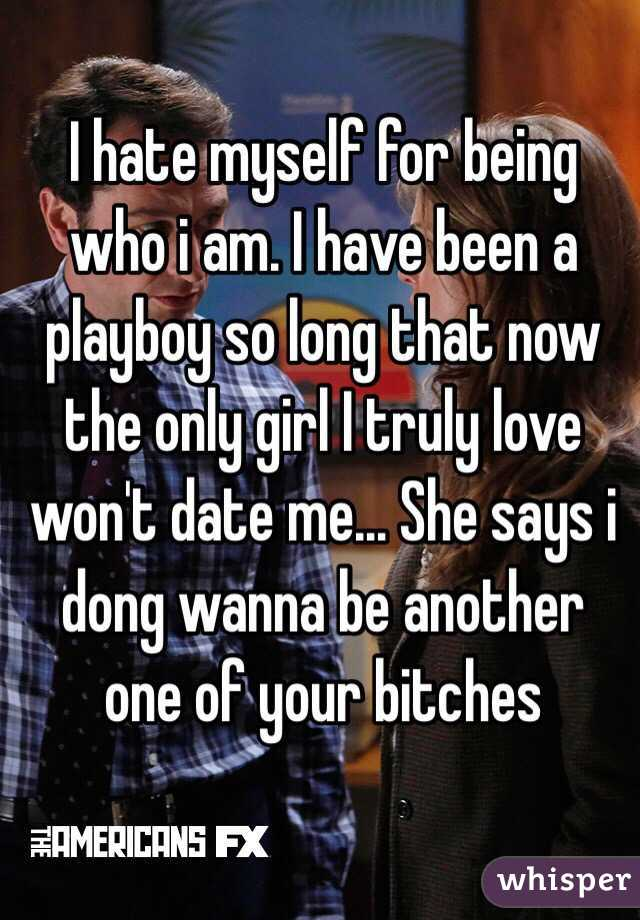 I hate myself for being who i am. I have been a playboy so long that now the only girl I truly love won't date me... She says i dong wanna be another one of your bitches