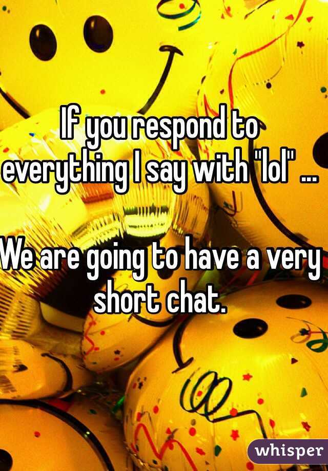 """If you respond to everything I say with """"lol"""" ...  We are going to have a very short chat."""