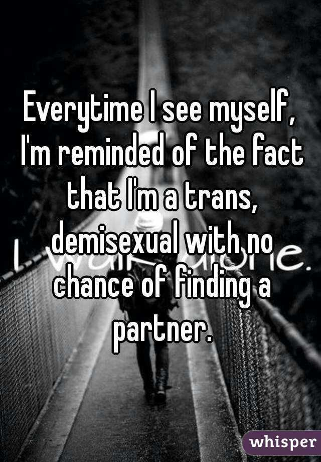 Everytime I see myself, I'm reminded of the fact that I'm a trans, demisexual with no chance of finding a partner.
