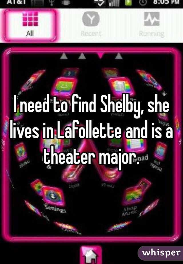 I need to find Shelby, she lives in Lafollette and is a theater major.