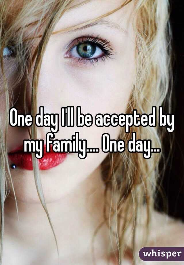 One day I'll be accepted by my family.... One day...