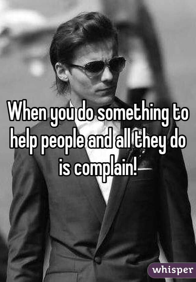 When you do something to help people and all they do is complain!