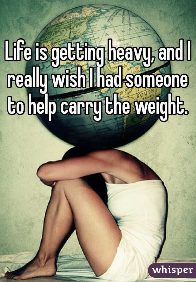 Life is getting heavy, and I really wish I had someone to help carry the weight.