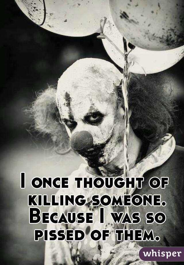 I once thought of killing someone. Because I was so pissed of them.