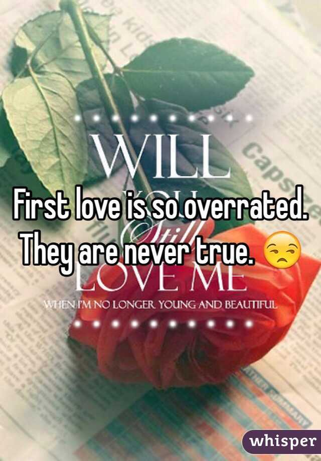 First love is so overrated. They are never true. 😒