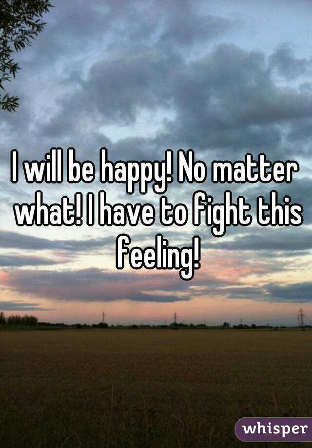 I will be happy! No matter what! I have to fight this feeling!