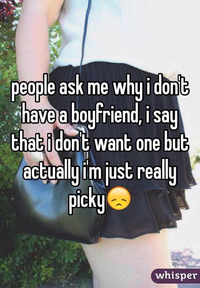 people ask me why i don't have a boyfriend, i say that i don't want one but actually i'm just really picky😞