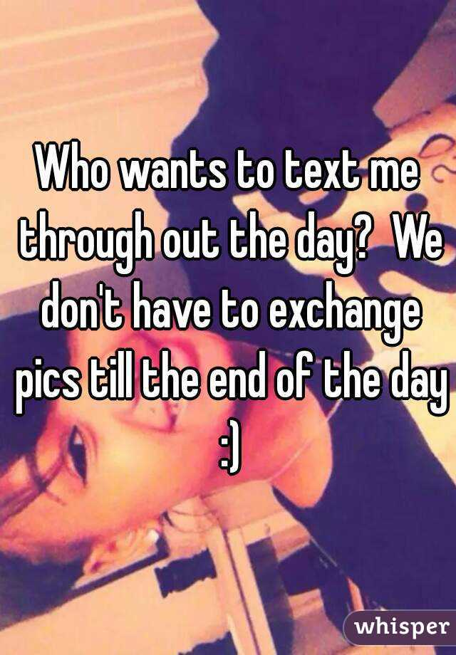 Who wants to text me through out the day?  We don't have to exchange pics till the end of the day :)