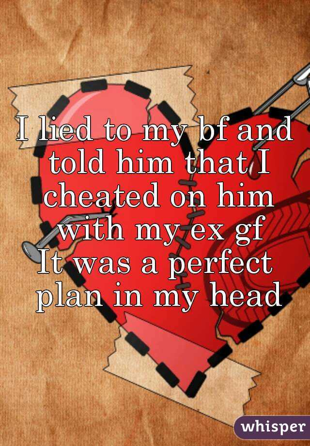 I lied to my bf and told him that I cheated on him with my ex gf It was a perfect plan in my head