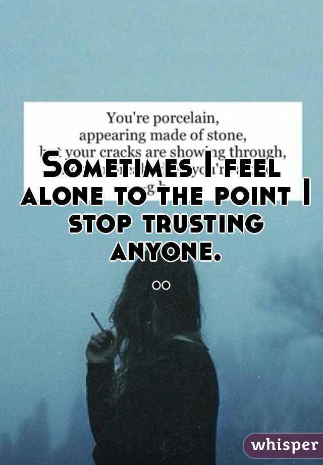 Sometimes I feel alone to the point I stop trusting anyone...
