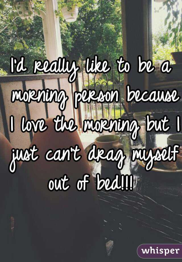I'd really like to be a morning person because I love the morning but I just can't drag myself out of bed!!!