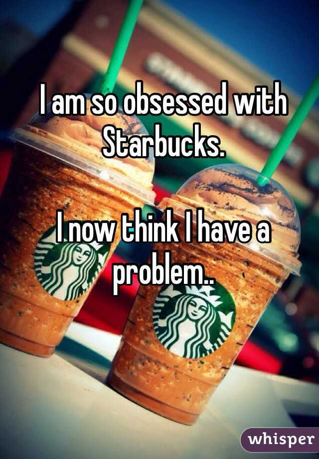 I am so obsessed with Starbucks.  I now think I have a problem..