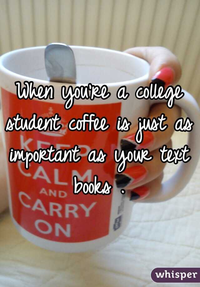 When you're a college student coffee is just as important as your text books .