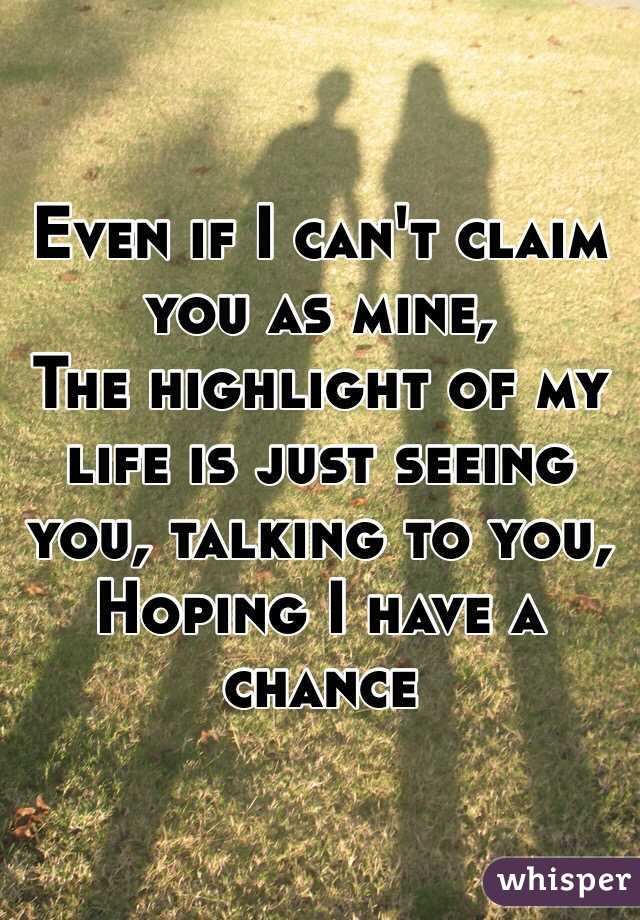 Even if I can't claim you as mine, The highlight of my life is just seeing you, talking to you, Hoping I have a chance