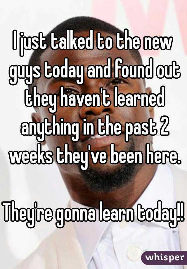 I just talked to the new guys today and found out they haven't learned anything in the past 2 weeks they've been here.  They're gonna learn today!!