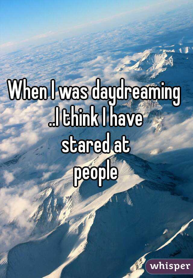 When I was daydreaming  ..I think I have  stared at  people
