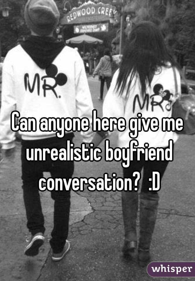 Can anyone here give me unrealistic boyfriend conversation?  :D