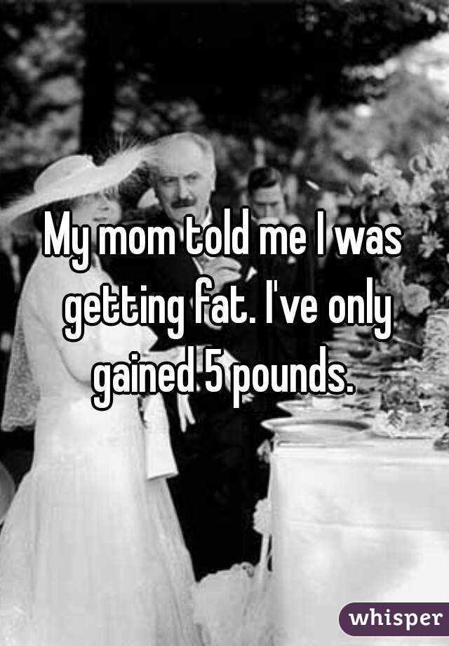 My mom told me I was getting fat. I've only gained 5 pounds.