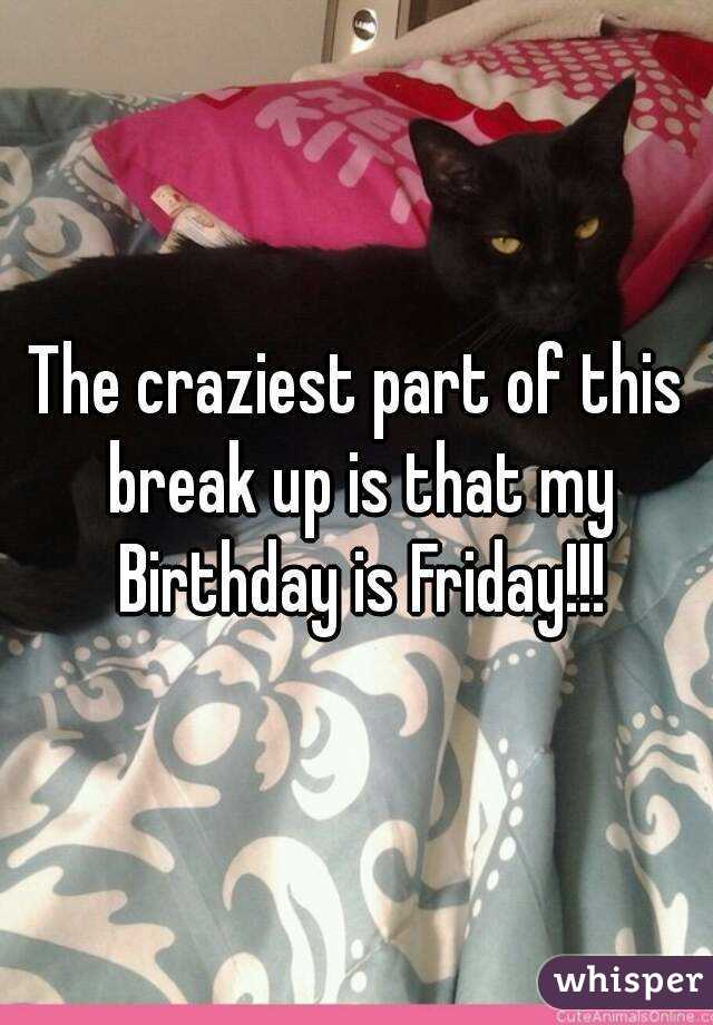 The craziest part of this break up is that my Birthday is Friday!!!