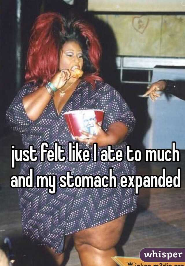 just felt like I ate to much and my stomach expanded