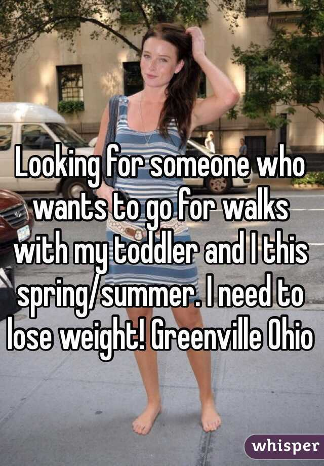 Looking for someone who wants to go for walks with my toddler and I this spring/summer. I need to lose weight! Greenville Ohio