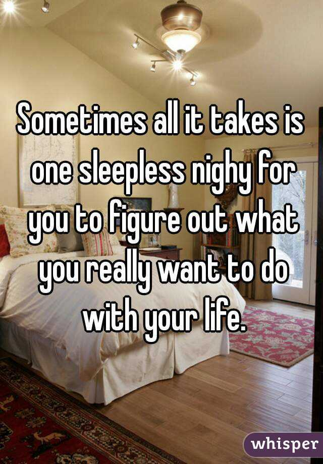Sometimes all it takes is one sleepless nighy for you to figure out what you really want to do with your life.
