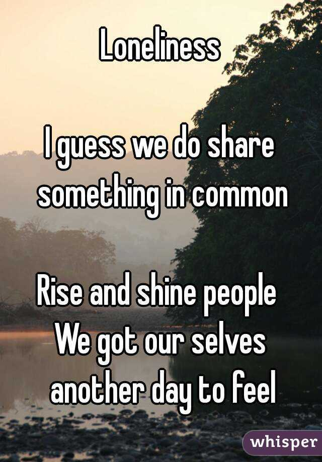 Loneliness  I guess we do share something in common  Rise and shine people  We got our selves another day to feel